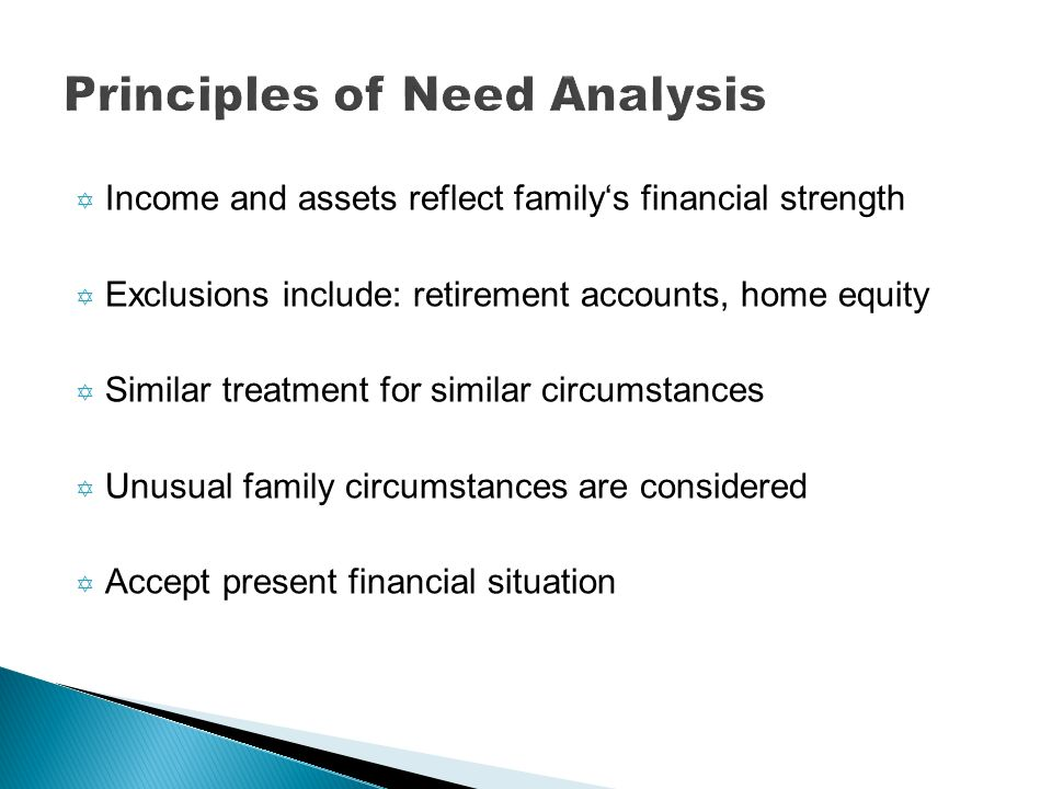 Y Income and assets reflect familys financial strength Y Exclusions include: retirement accounts, home equity Y Similar treatment for similar circumst