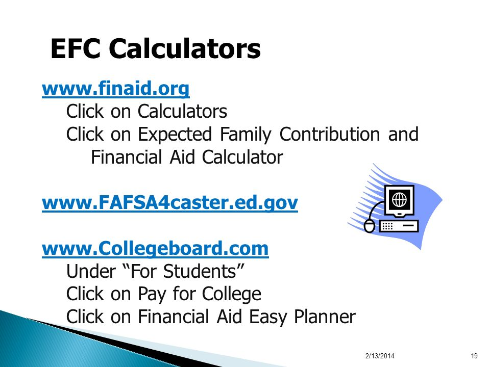 2/13/201419 EFC Calculators www.finaid.org Click on Calculators Click on Expected Family Contribution and Financial Aid Calculator www.FAFSA4caster.ed