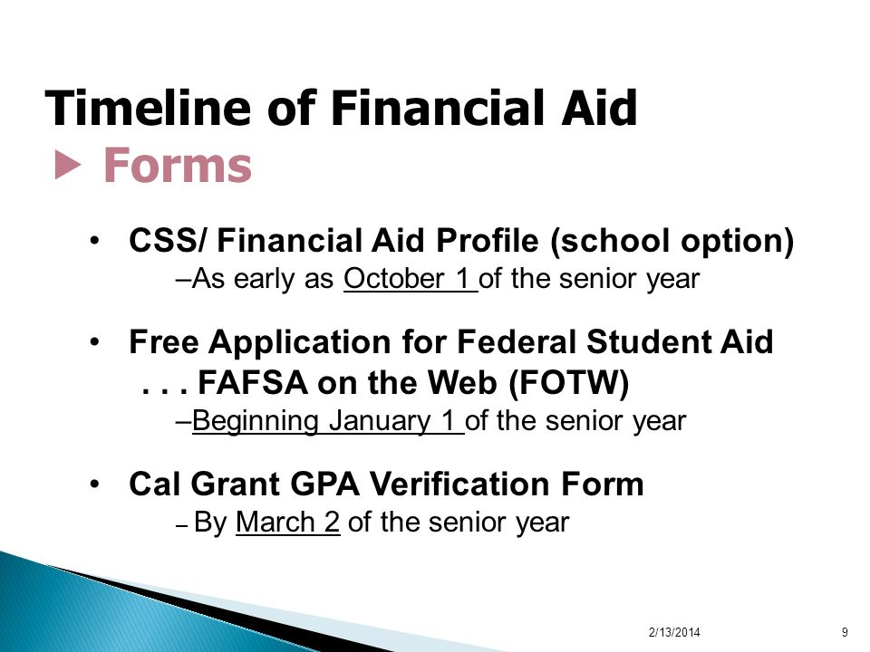 9 Timeline of Financial Aid Forms CSS/ Financial Aid Profile (school option) –As early as October 1 of the senior year Free Application for Federal St