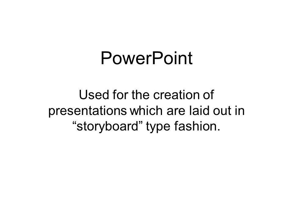 PowerPoint Used for the creation of presentations which are laid out in storyboard type fashion.