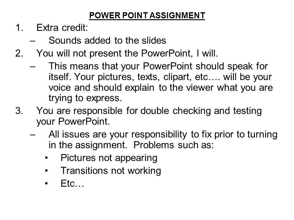 POWER POINT ASSIGNMENT 1.Extra credit: –Sounds added to the slides 2.You will not present the PowerPoint, I will. –This means that your PowerPoint sho