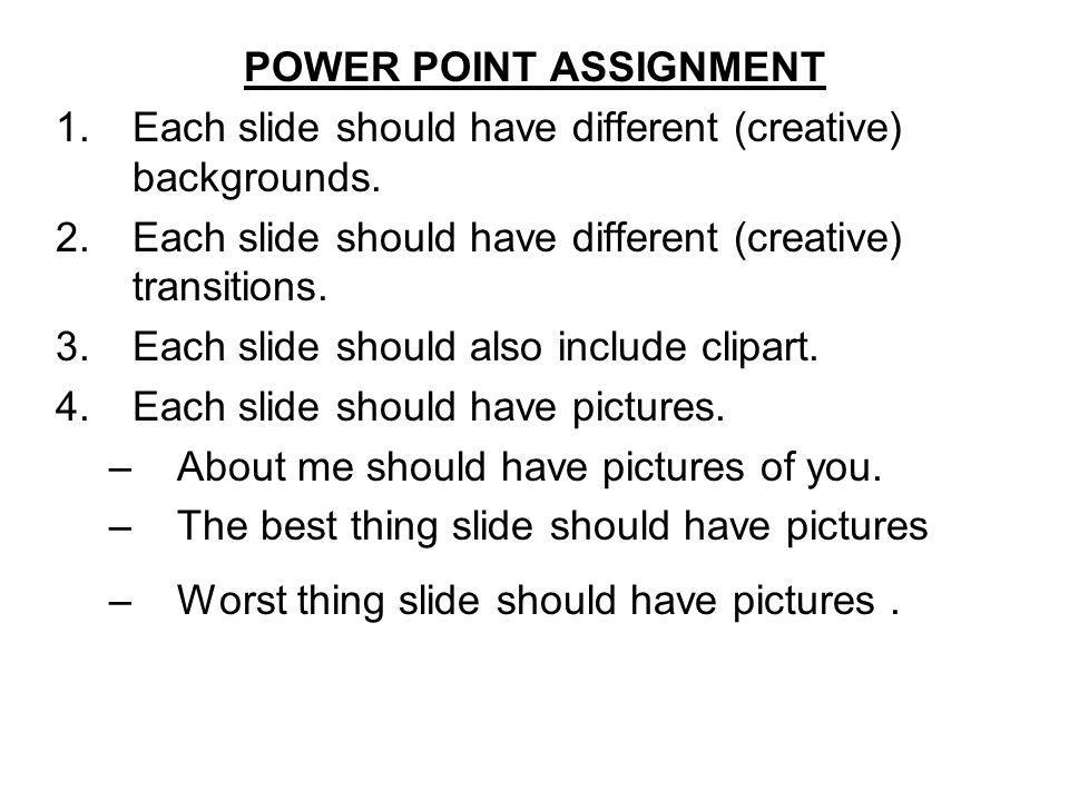 POWER POINT ASSIGNMENT 1.Each slide should have different (creative) backgrounds. 2.Each slide should have different (creative) transitions. 3.Each sl