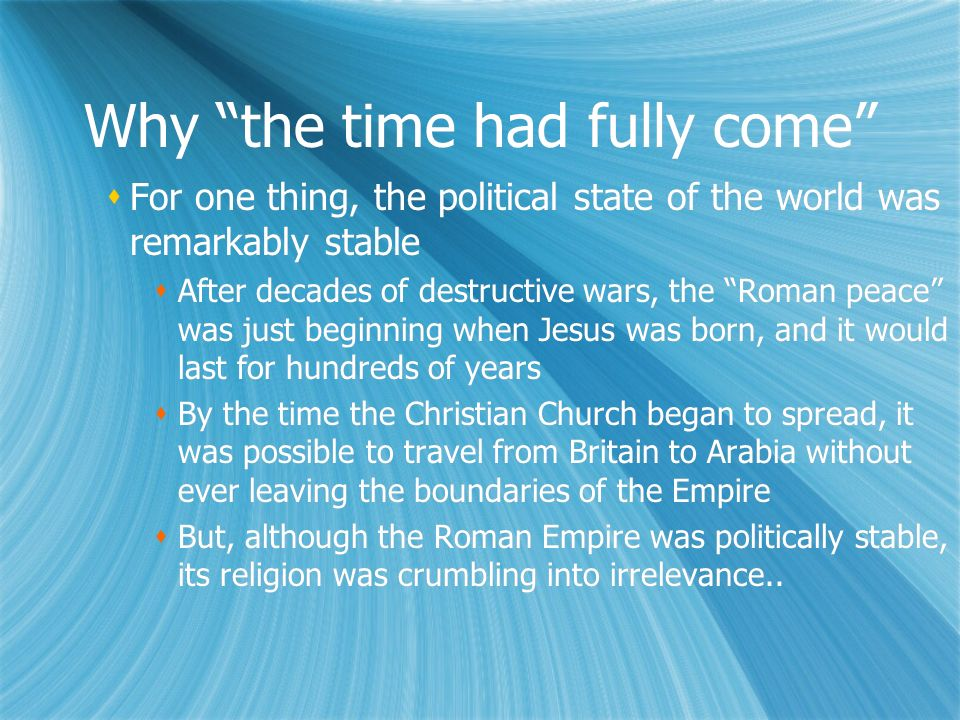 Why the time had fully come For one thing, the political state of the world was remarkably stable After decades of destructive wars, the Roman peace was just beginning when Jesus was born, and it would last for hundreds of years By the time the Christian Church began to spread, it was possible to travel from Britain to Arabia without ever leaving the boundaries of the Empire But, although the Roman Empire was politically stable, its religion was crumbling into irrelevance..