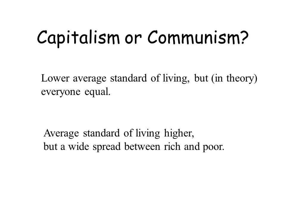 Capitalism or Communism. Lower average standard of living, but (in theory) everyone equal.