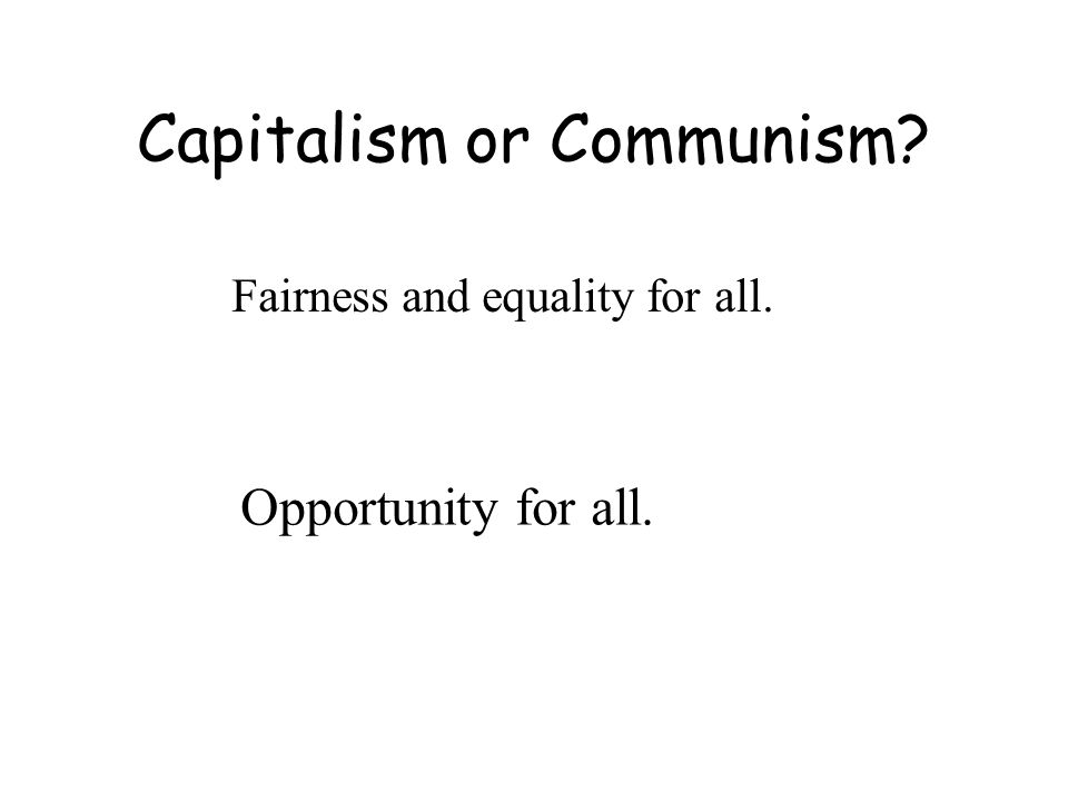 Capitalism or Communism Fairness and equality for all. Opportunity for all.