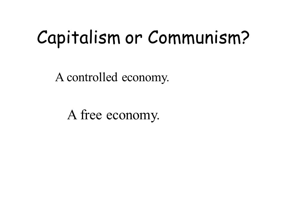 Capitalism or Communism A controlled economy. A free economy.