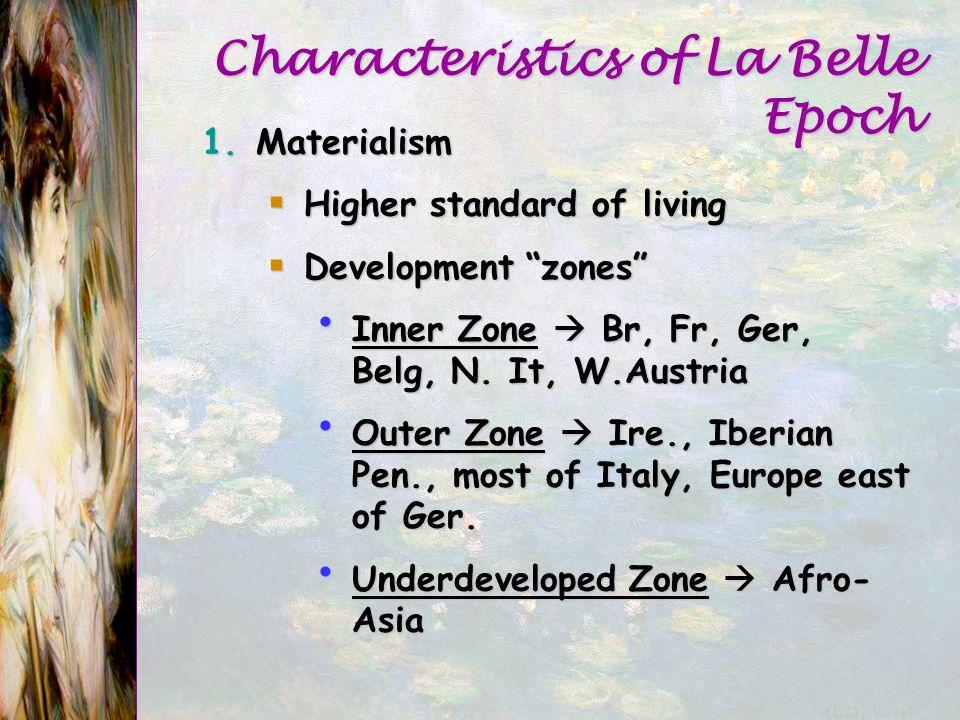Characteristics of La Belle Epoch 1.Materialism Higher standard of living Higher standard of living Development zones Development zones Inner Zone Br, Fr, Ger, Belg, N.