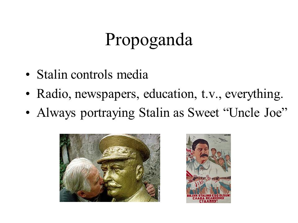 Propoganda Stalin controls media Radio, newspapers, education, t.v., everything.