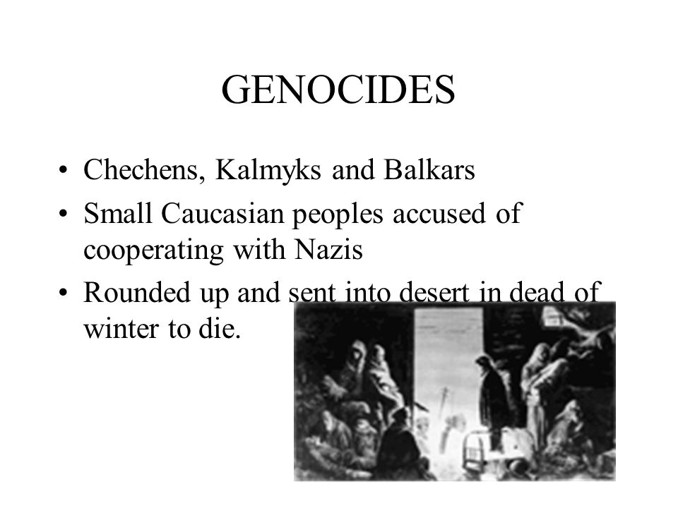 GENOCIDES Chechens, Kalmyks and Balkars Small Caucasian peoples accused of cooperating with Nazis Rounded up and sent into desert in dead of winter to die.