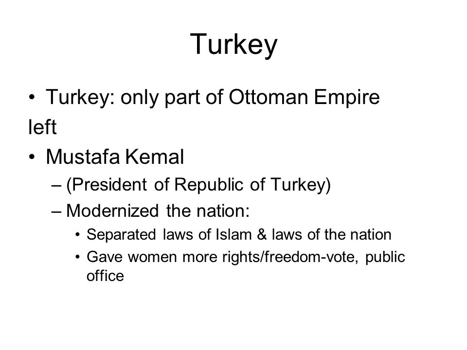 Turkey Turkey: only part of Ottoman Empire left Mustafa Kemal –(President of Republic of Turkey) –Modernized the nation: Separated laws of Islam & law