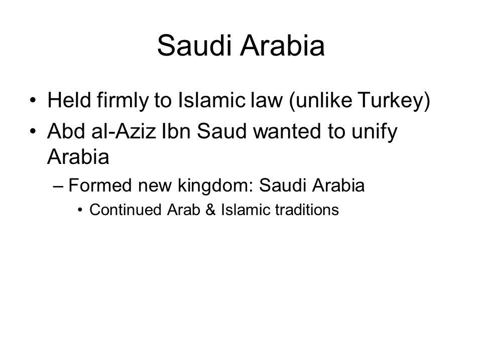 Saudi Arabia Held firmly to Islamic law (unlike Turkey) Abd al-Aziz Ibn Saud wanted to unify Arabia –Formed new kingdom: Saudi Arabia Continued Arab & Islamic traditions