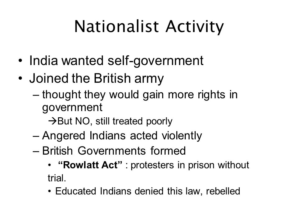 Nationalist Activity India wanted self-government Joined the British army –thought they would gain more rights in government But NO, still treated poo