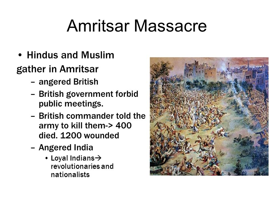 Amritsar Massacre Hindus and Muslim gather in Amritsar –angered British –British government forbid public meetings. –British commander told the army t
