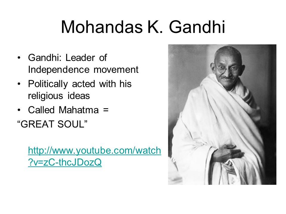 Mohandas K. Gandhi Gandhi: Leader of Independence movement Politically acted with his religious ideas Called Mahatma = GREAT SOUL http://www.youtube.c