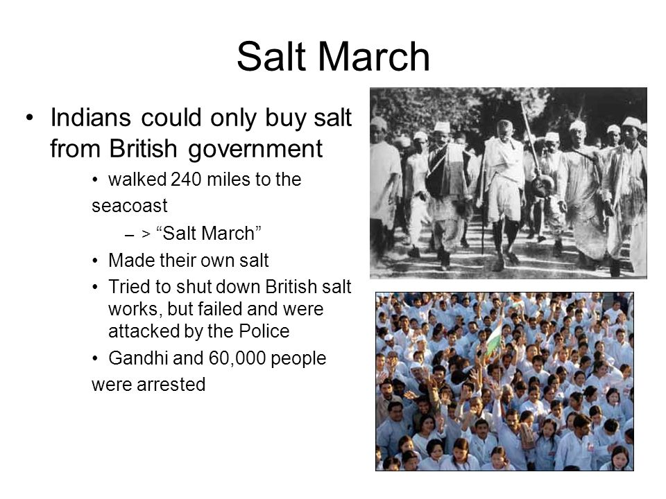 Salt March Indians could only buy salt from British government walked 240 miles to the seacoast –>Salt March Made their own salt Tried to shut down Br