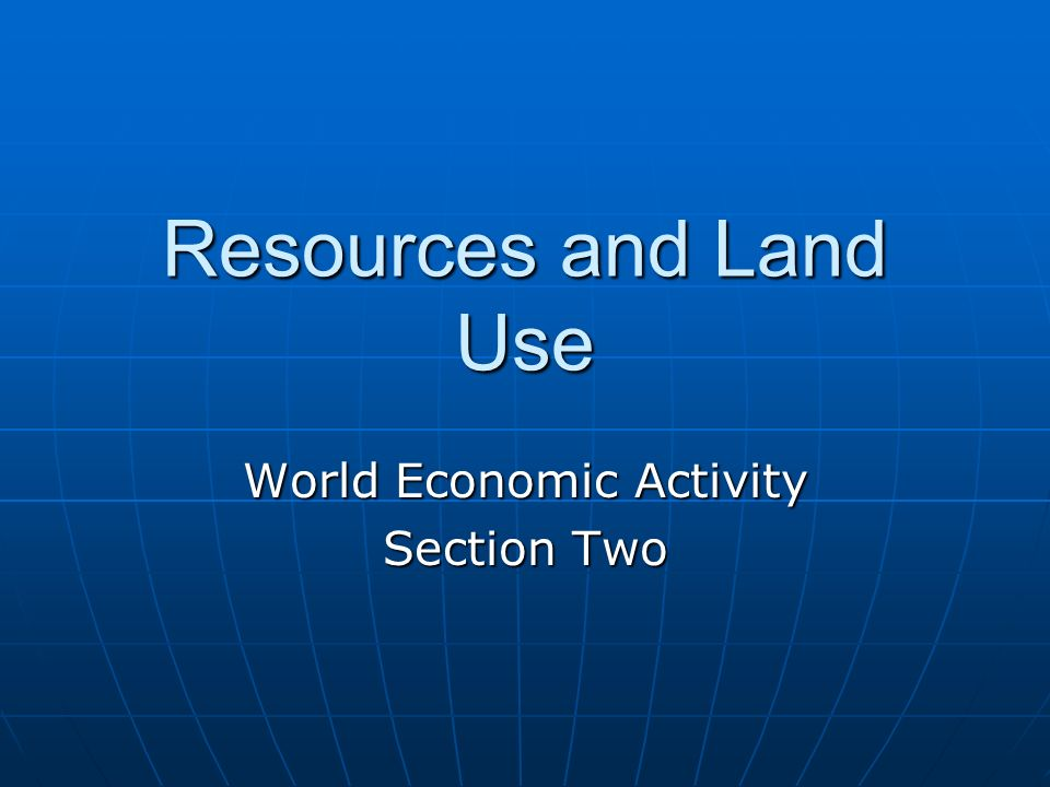 Resources and Land Use World Economic Activity Section Two