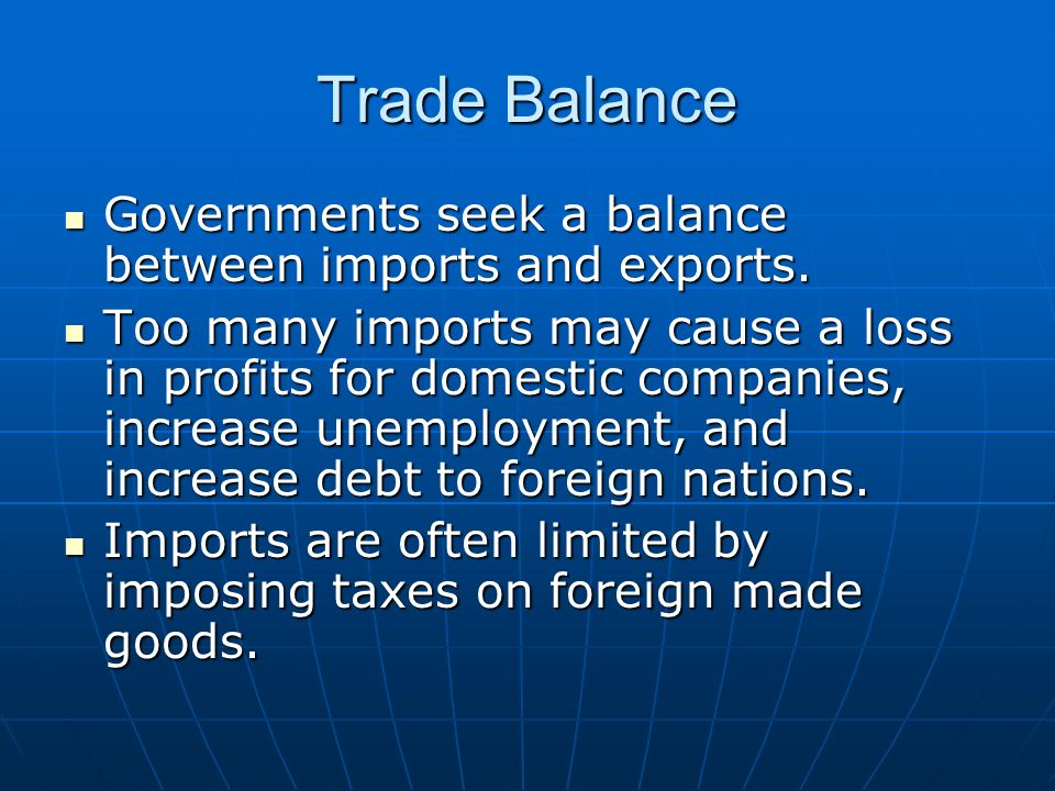 Trade Balance Governments seek a balance between imports and exports. Governments seek a balance between imports and exports. Too many imports may cau