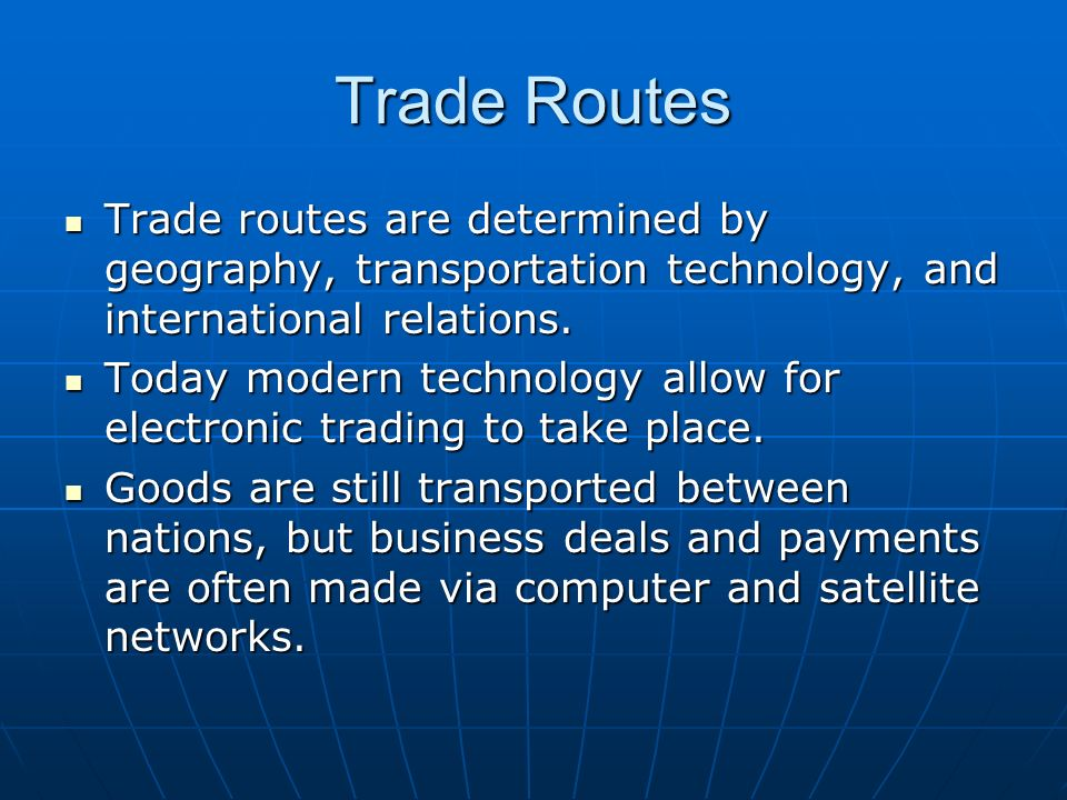 Trade Routes Trade routes are determined by geography, transportation technology, and international relations. Trade routes are determined by geograph