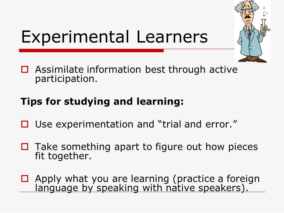 Experimental Learners Assimilate information best through active participation. Tips for studying and learning: Use experimentation and trial and erro
