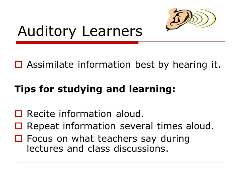 Auditory Learners Assimilate information best by hearing it. Tips for studying and learning: Recite information aloud. Repeat information several time