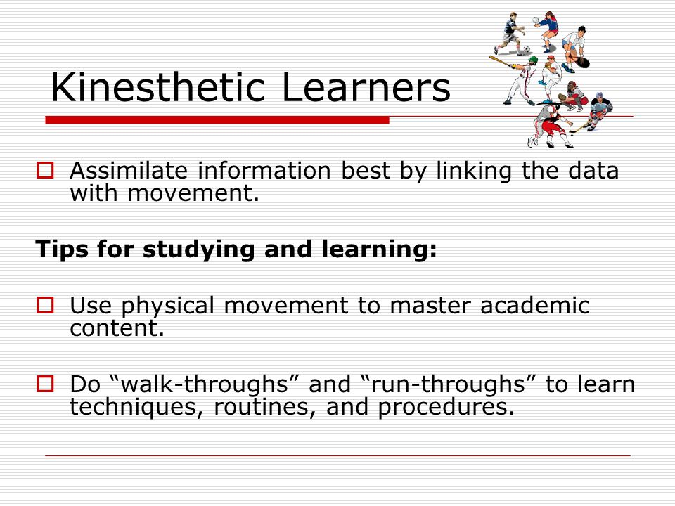 Kinesthetic Learners Assimilate information best by linking the data with movement. Tips for studying and learning: Use physical movement to master ac