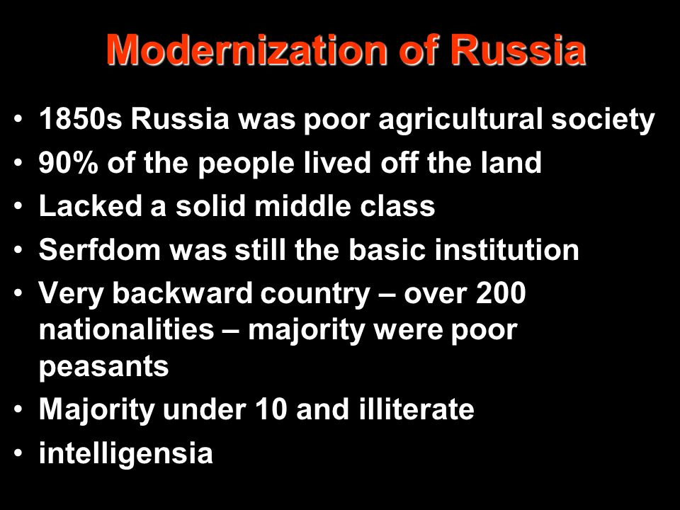 Modernization of Russia 1850s Russia was poor agricultural society 90% of the people lived off the land Lacked a solid middle class Serfdom was still