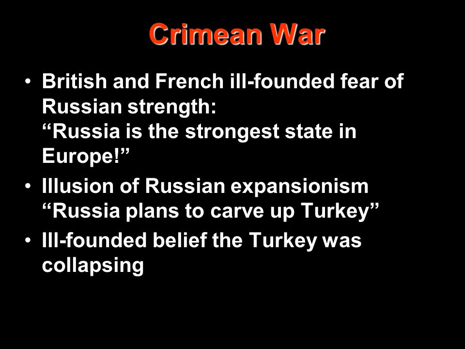 Crimean War British and French ill-founded fear of Russian strength: Russia is the strongest state in Europe! Illusion of Russian expansionism Russia