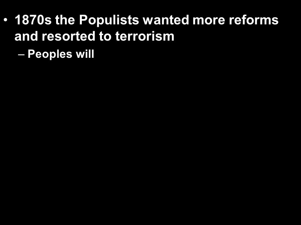 1870s the Populists wanted more reforms and resorted to terrorism – –Peoples will