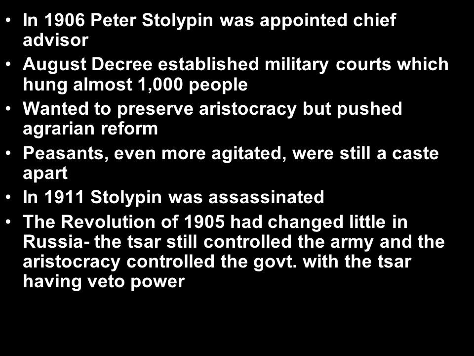 In 1906 Peter Stolypin was appointed chief advisor August Decree established military courts which hung almost 1,000 people Wanted to preserve aristoc