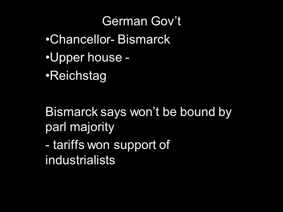 German Govt Chancellor- Bismarck Upper house - Reichstag Bismarck says wont be bound by parl majority - tariffs won support of industrialists