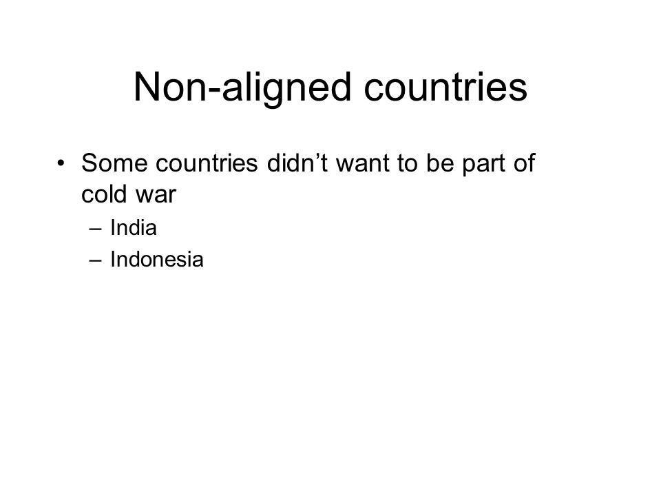 Non-aligned countries Some countries didnt want to be part of cold war –India –Indonesia