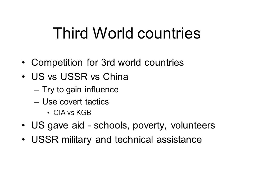 Third World countries Competition for 3rd world countries US vs USSR vs China –Try to gain influence –Use covert tactics CIA vs KGB US gave aid - schools, poverty, volunteers USSR military and technical assistance