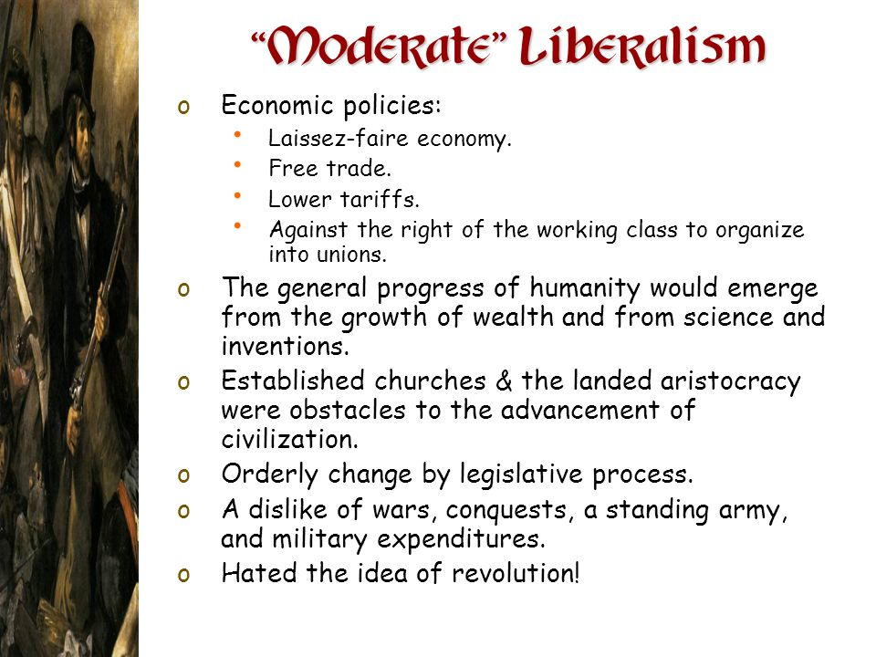 Moderate Liberalism Moderate Liberalism oEconomic policies: Laissez-faire economy. Free trade. Lower tariffs. Against the right of the working class t