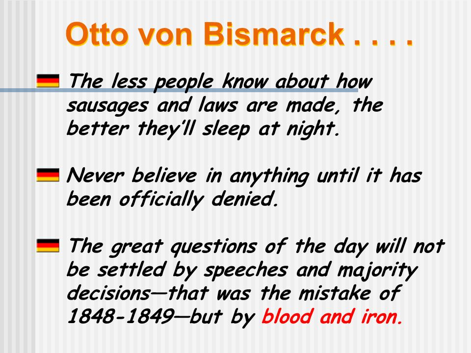 Otto von Bismarck.... The less people know about how sausages and laws are made, the better theyll sleep at night. Never believe in anything until it