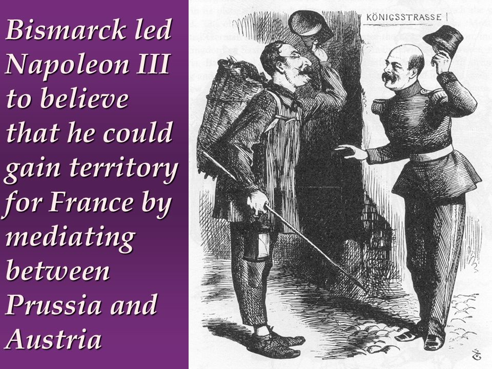 Bismarck led Napoleon III to believe that he could gain territory for France by mediating between Prussia and Austria
