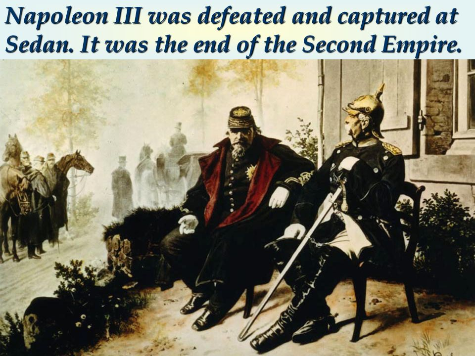Napoleon III was defeated and captured at Sedan. It was the end of the Second Empire.