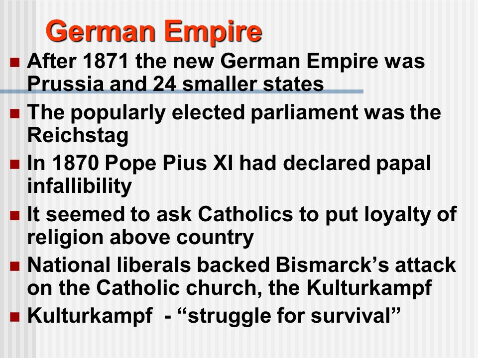 German Empire After 1871 the new German Empire was Prussia and 24 smaller states The popularly elected parliament was the Reichstag In 1870 Pope Pius