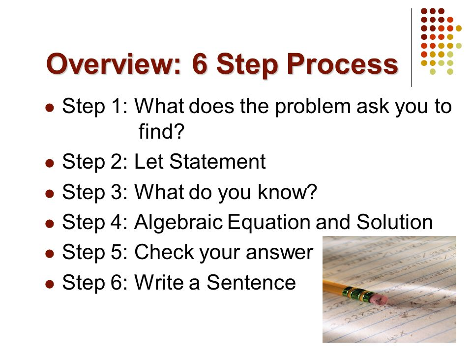 Overview: 6 Step Process Step 1: What does the problem ask you to find? Step 2: Let Statement Step 3: What do you know? Step 4: Algebraic Equation and