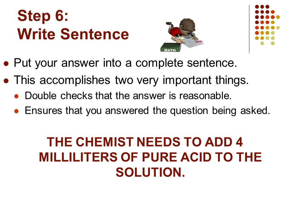 Step 6: Write Sentence Put your answer into a complete sentence. This accomplishes two very important things. Double checks that the answer is reasona