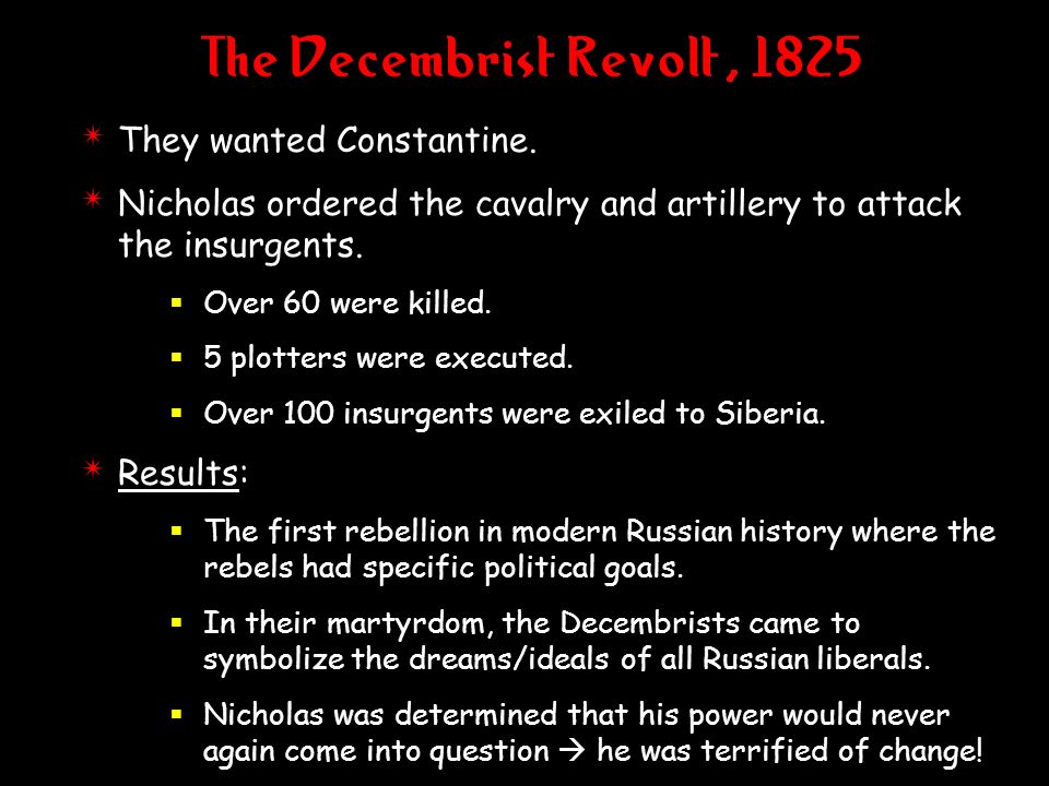 The Decembrist Revolt, 1825 4 They wanted Constantine. 4 Nicholas ordered the cavalry and artillery to attack the insurgents. Over 60 were killed. 5 p