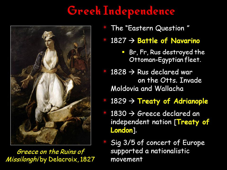 Greek Independence 4 The Eastern Question 4 1827 Battle of Navarino Br, Fr, Rus destroyed the Ottoman-Egyptian fleet. 4 1828 Rus declared war on the O