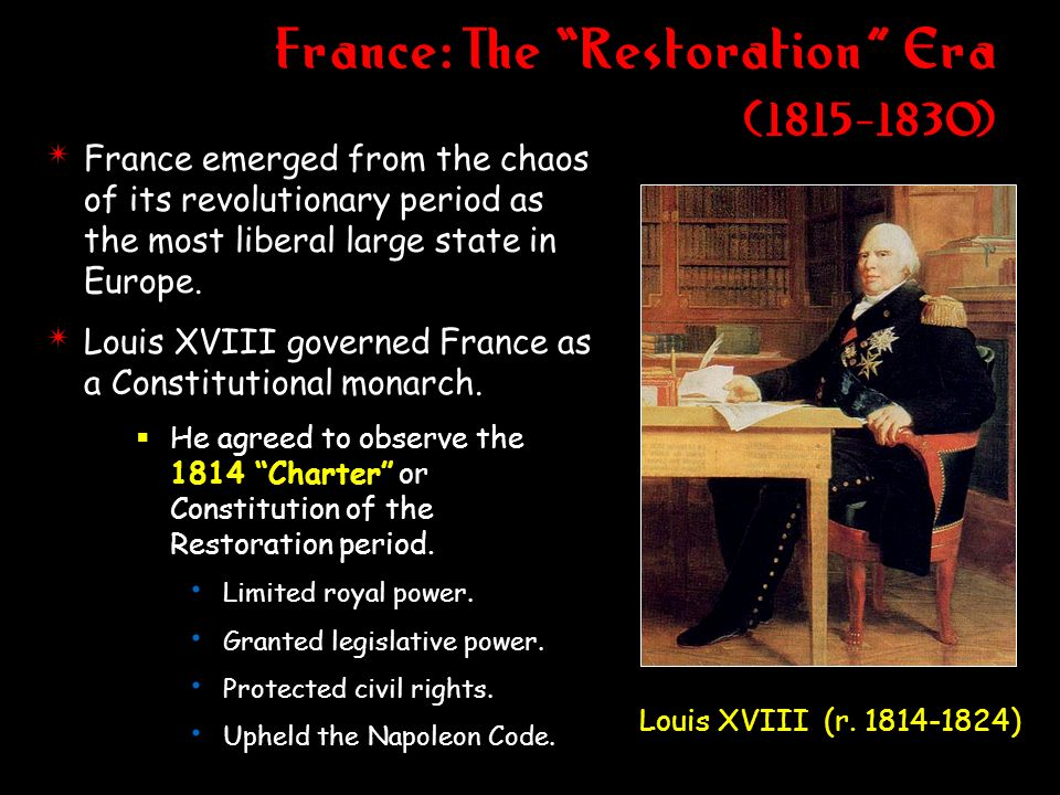 France: The Restoration Era (1815-1830) 4 France emerged from the chaos of its revolutionary period as the most liberal large state in Europe. 4 Louis