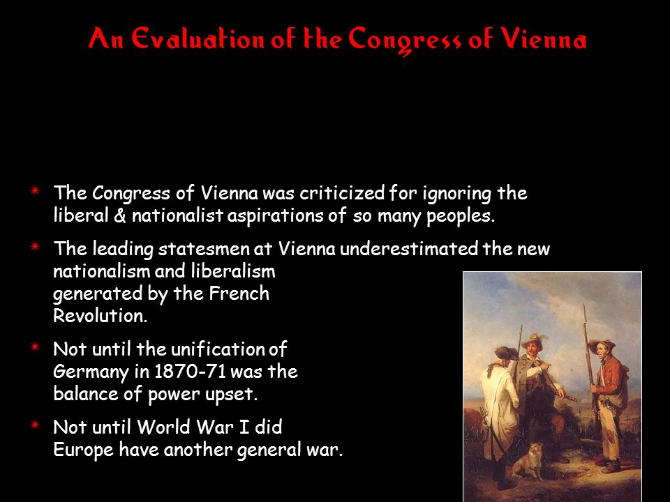 An Evaluation of the Congress of Vienna 4 The Congress of Vienna was criticized for ignoring the liberal & nationalist aspirations of so many peoples.
