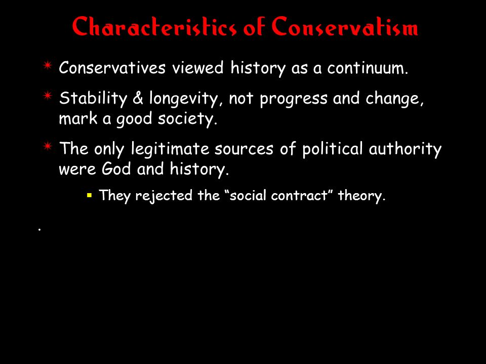 Characteristics of Conservatism 4 Conservatives viewed history as a continuum. 4 Stability & longevity, not progress and change, mark a good society.