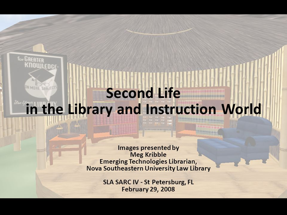 Second Life in the Library and Instruction World Images presented by Meg Kribble Emerging Technologies Librarian, Nova Southeastern University Law Library SLA SARC IV - St Petersburg, FL February 29, 2008