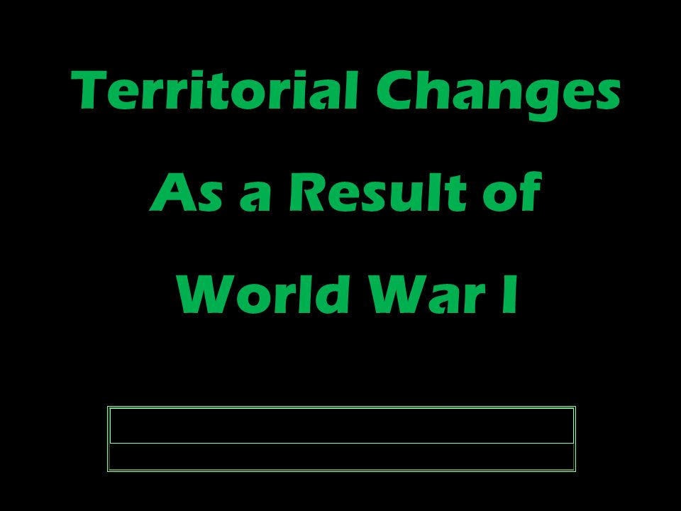 Territorial Changes As a Result of World War I Territorial Changes As a Result of World War I