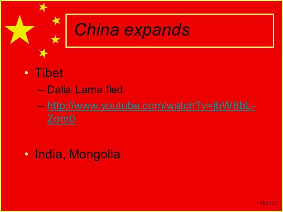 Slide 13 China expands Tibet –Dalia Lama fled –http://www.youtube.com/watch?v=jbW8bL- Zom0http://www.youtube.com/watch?v=jbW8bL- Zom0 India, Mongolia