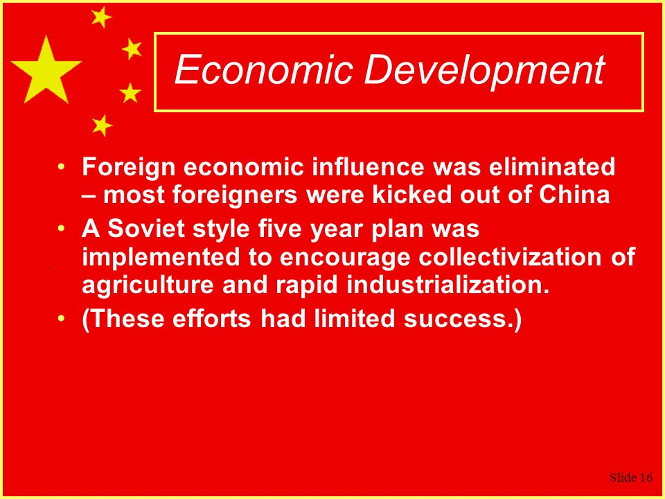 Slide 16 Economic Development Foreign economic influence was eliminated – most foreigners were kicked out of China A Soviet style five year plan was implemented to encourage collectivization of agriculture and rapid industrialization.
