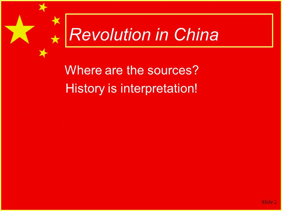 Slide 2 Revolution in China Where are the sources? History is interpretation!