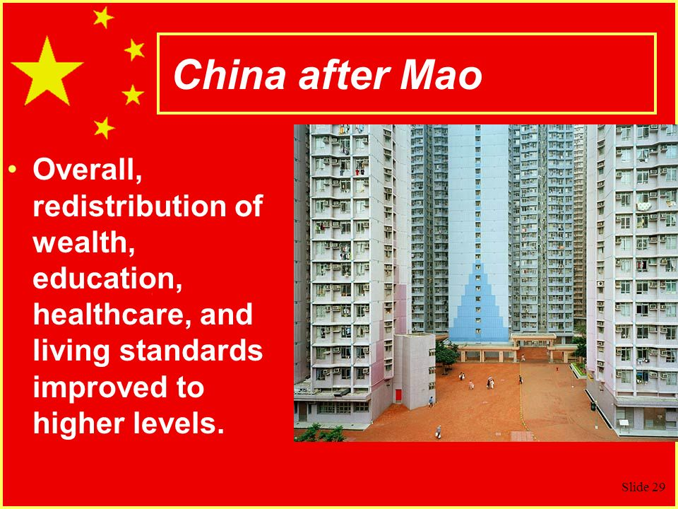 Slide 29 China after Mao Overall, redistribution of wealth, education, healthcare, and living standards improved to higher levels.